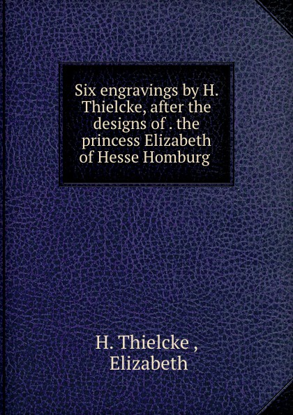 лучшая цена H. Thielcke Six engravings by H. Thielcke, after the designs of . the princess Elizabeth of Hesse Homburg .