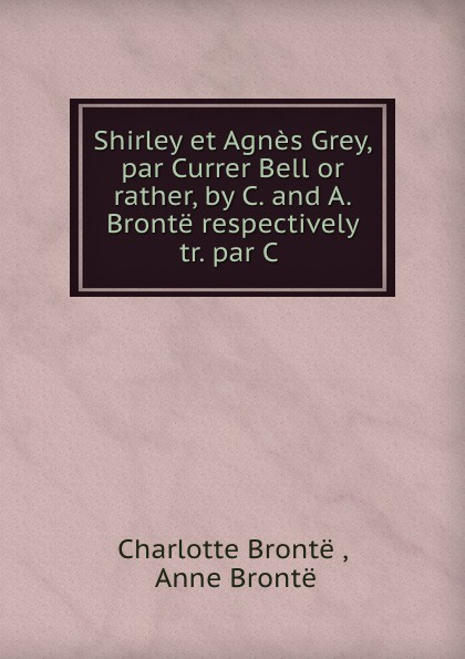 Charlotte Brontë Shirley et Agnes Grey, par Currer Bell or rather, by C. and A. Bronte respectively tr. par C . charlotte brontë i moore
