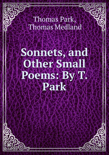 Thomas Park Sonnets, and Other Small Poems: By T. Park