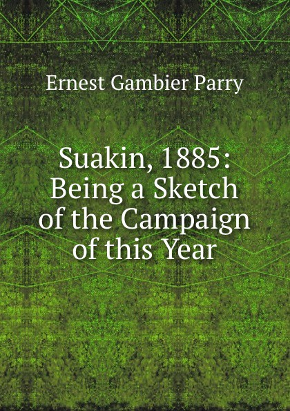 Ernest Gambier Parry Suakin, 1885: Being a Sketch of the Campaign this Year