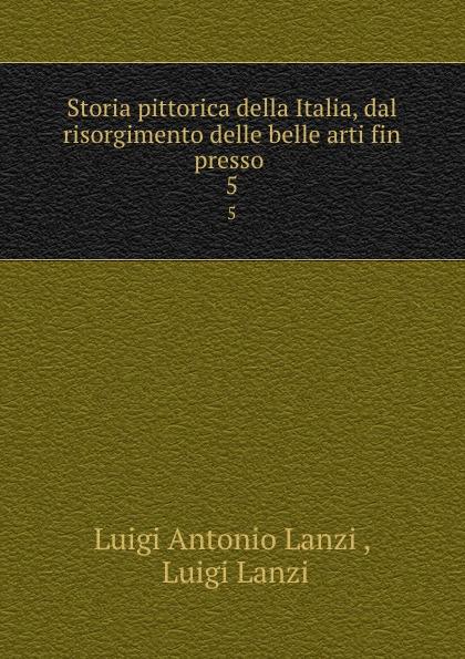 цена Luigi Antonio Lanzi Storia pittorica della Italia, dal risorgimento delle belle arti fin presso . 5 онлайн в 2017 году