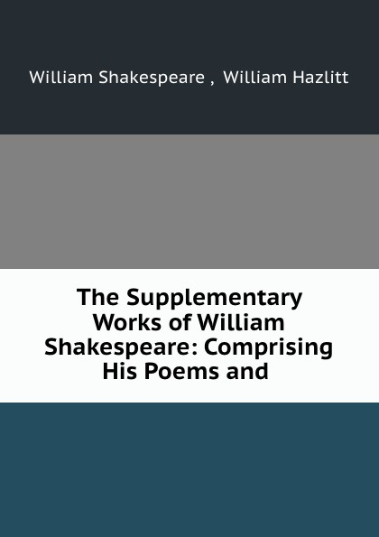 William Shakespeare The Supplementary Works of William Shakespeare: Comprising His Poems and . shakespeare poems