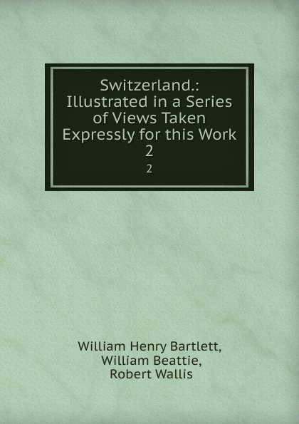 Switzerland.: Illustrated in a Series of Views Taken Expressly for this Work. 2