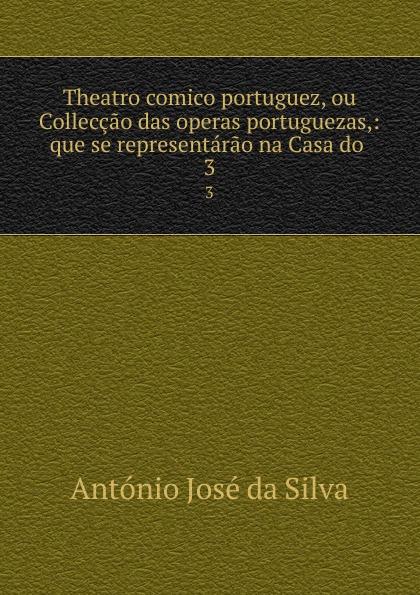António José da Silva Theatro comico portuguez, ou Colleccao das operas portuguezas,: que se representarao na Casa do . 3 innocencio francisco da silva diccionario bibliographico portuguez vol 3 estudos classic reprint