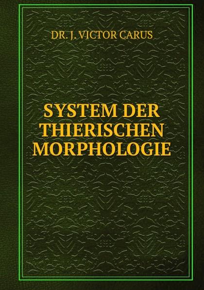 J. Victor Carus SYSTEM DER THIERISCHEN MORPHOLOGIE