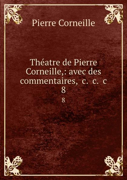 Pierre Corneille Theatre de Pierre Corneille,: avec des commentaires, .c. .c. .c. 8 pierre corneille theatre choisi illustre