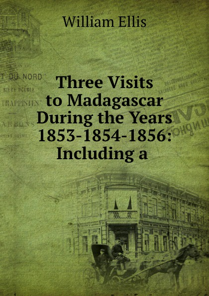 Three Visits to Madagascar During the Years 1853-1854-1856: Including a .