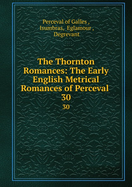 Perceval of Galles The Thornton Romances: The Early English Metrical Romances of Perceval . 30 george ellis specimens of early english metrical romances vol 2