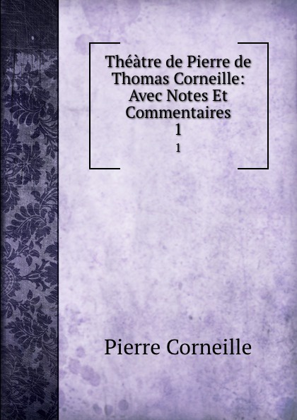 Pierre Corneille Theatre de Thomas Corneille: Avec Notes Et Commentaires. 1