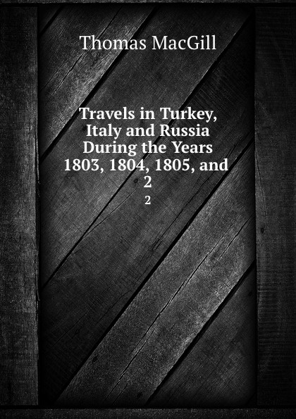 Travels in Turkey, Italy and Russia During the Years 1803, 1804, 1805, and . 2