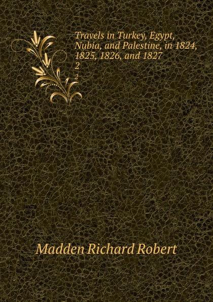 Madden Richard Robert Travels in Turkey, Egypt, Nubia, and Palestine, in 1824, 1825, 1826, and 1827. 2 richard robert madden travels in turkey egypt nubia and palestine in 1824 1825 1826 and 1827 vol 1