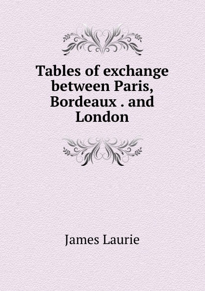 James Laurie Tables of exchange between Paris, Bordeaux . and London