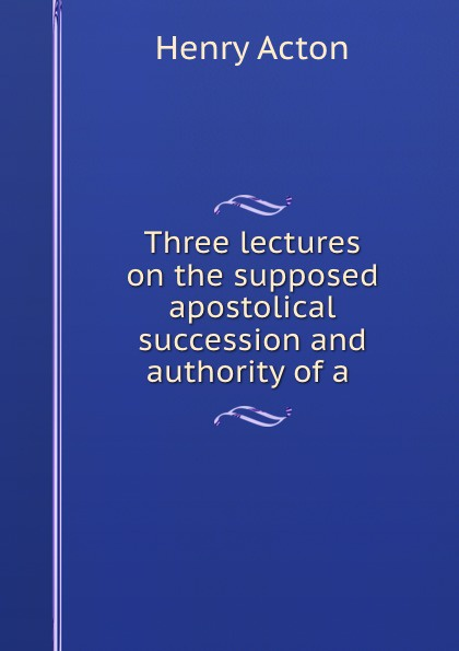 Henry Acton Three lectures on the supposed apostolical succession and authority of a .