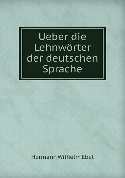 Hermann Wilhelm Ebel Ueber die Lehnworter der deutschen Sprache цены