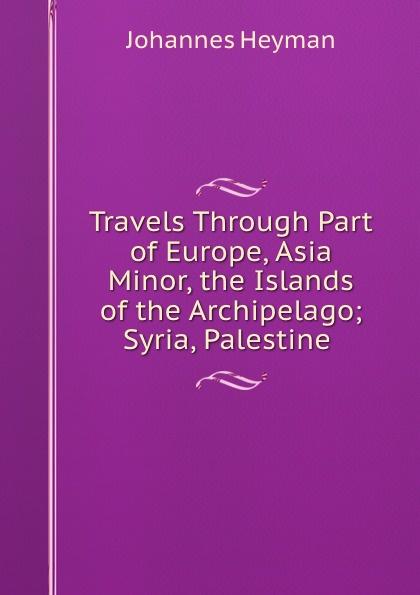 Johannes Heyman Travels Through Part of Europe, Asia Minor, the Islands of the Archipelago; Syria, Palestine . johannes van der nijenburg travels through part of europe asia minor vol 2