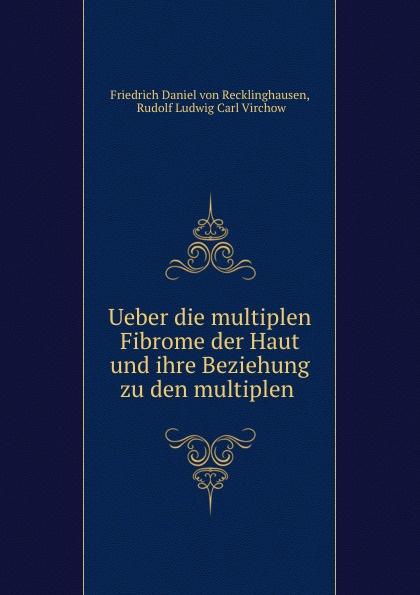 Friedrich Daniel von Recklinghausen Ueber die multiplen Fibrome der Haut und ihre Beziehung zu den multiplen .