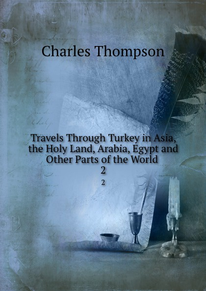 Charles Thompson Travels Through Turkey in Asia, the Holy Land, Arabia, Egypt and Other Parts of the World . 2 webster james travels through the crimea turkey and egypt vol 2