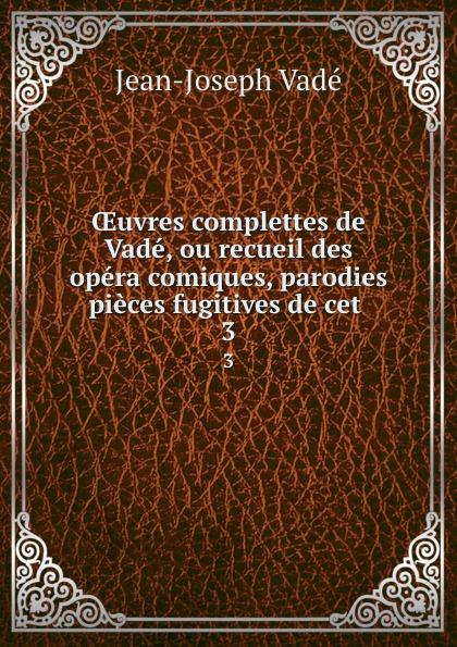 OEuvres complettes de Vade, ou recueil des opera comiques, parodies . pieces fugitives de cet . 3