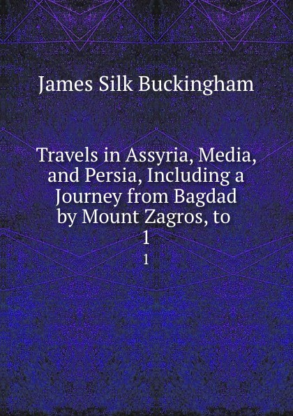Buckingham James Silk Travels in Assyria, Media, and Persia, Including a Journey from Bagdad by Mount Zagros, to . 1 james silk buckingham travels among the arab tribes