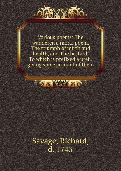 Richard Savage Various poems: The wanderer, a moral poem, The triumph of mirth and health, and The bastard. To which is prefixed a pref., giving some account of them