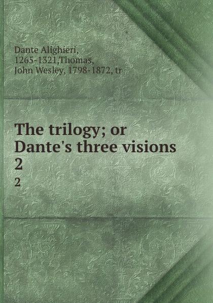 Dante Alighieri The trilogy; or Dante.s three visions. 2