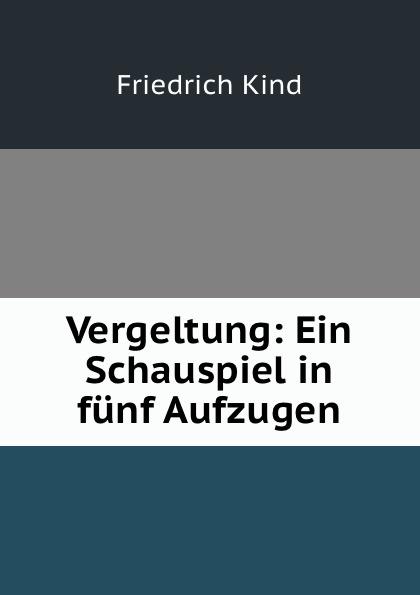 Friedrich Kind Vergeltung: Ein Schauspiel in funf Aufzugen johann heinrich steffens cleveland oder der irrende philosoph ein schauspiel in funf aufzugen