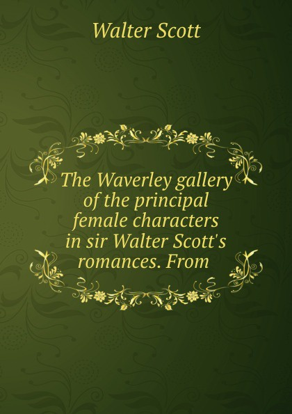 Scott Walter The Waverley gallery of the principal female characters in sir Walter Scott.s romances. From . недорого