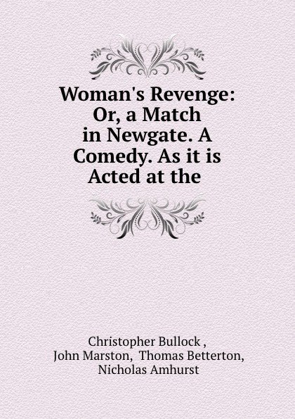 Christopher Bullock Woman.s Revenge: Or, a Match in Newgate. A Comedy. As it is Acted at the . newgate newgate brix392ch