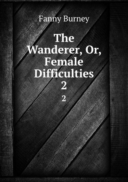 Fanny Burney The Wanderer, Or, Female Difficulties. 2