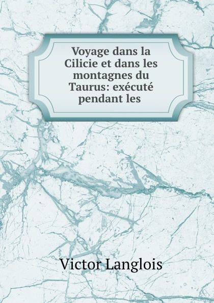 купить Victor Langlois Voyage dans la Cilicie et dans les montagnes du Taurus: execute pendant les . по цене 1058 рублей