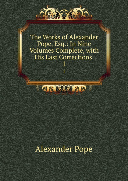 Pope Alexander The Works of Alexander Pope, Esq.: In Nine Volumes Complete, with His Last Corrections . 1 j hayes hurley alexander s last painting