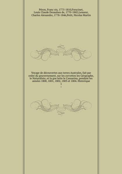Voyage de decouvertes aux terres Australes, fait par ordre du gouvernement, sur les corvettes les Geographe, le Naturaliste, et la goelette le Casuarina, pendant les annees 1800, 1801, 1802, 1803 et 1804. Historique. 1