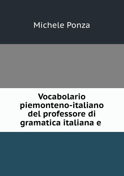 Michele Ponza Vocabolario piemonteno-italiano del professore di gramatica italiana e .