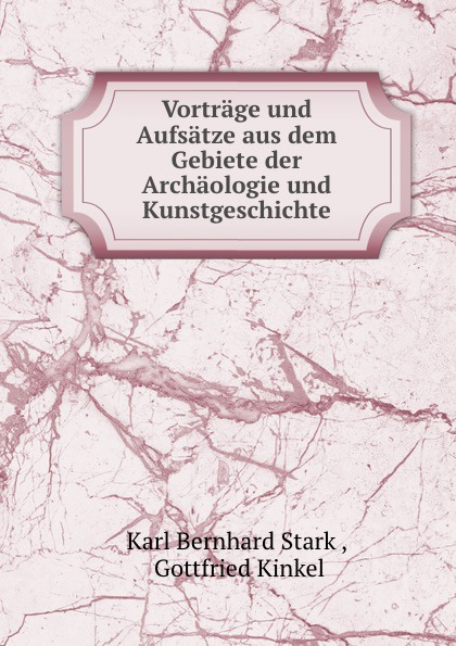 Karl Bernhard Stark Vortrage und Aufsatze aus dem Gebiete der Archaologie und Kunstgeschichte