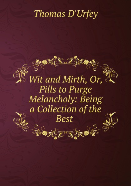 Thomas d'Urfey Wit and Mirth, Or, Pills to Purge Melancholy: Being a Collection of the Best .