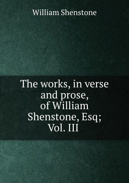 Фото - William Shenstone The works, in verse and prose, of William Shenstone, Esq; Vol. III . william shenstone the works in verse and prose of william shenstone esq most of which were 2