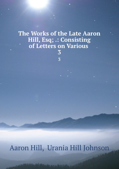 Aaron Hill The Works of the Late Aaron Hill, Esq; .: Consisting of Letters on Various . 3 aaron hill merope