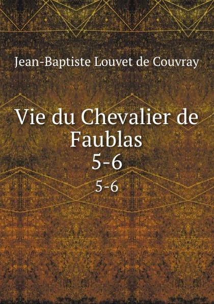 Jean-Baptiste Louvet de Couvray Vie du Chevalier de Faublas. 5-6
