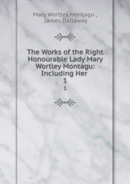 Mary Wortley Montagu The Works of the Right Honourable Lady Mary Wortley Montagu: Including Her . 1
