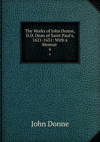 Джон Донн The Works of John Donne, D.D. Dean of Saint Paul.s, 1621-1631: With a Memoir . 6 джон донн the love poems of john donne