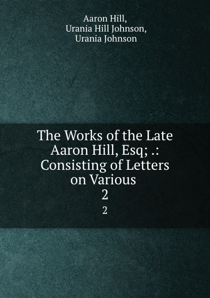 Aaron Hill The Works of the Late Aaron Hill, Esq; .: Consisting of Letters on Various . 2 aaron hill merope