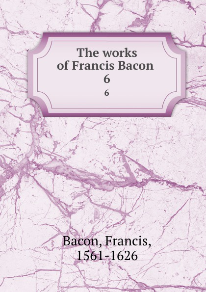 Фрэнсис Бэкон The works of Francis Bacon . 6 фрэнсис бэкон the works of francis bacon volume 11