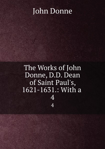 The Works of John Donne, D.D. Dean of Saint Paul.s, 1621-1631.: With a . 4