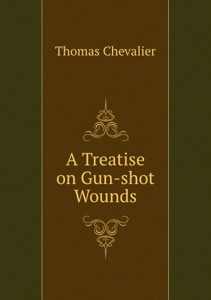 Thomas Chevalier A Treatise on Gun-shot Wounds