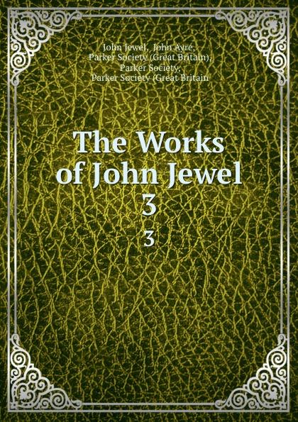 John Jewel The Works of John Jewel. 3