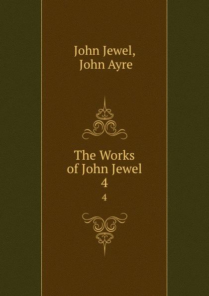 John Jewel The Works of John Jewel. 4