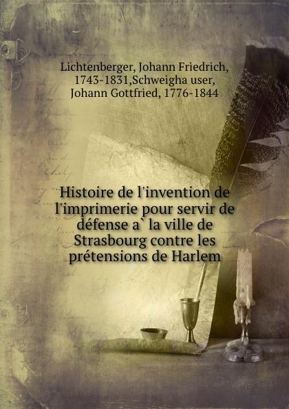 Johann Friedrich Lichtenberger Histoire de l.invention de l.imprimerie pour servir de defense a la ville de Strasbourg contre les pretensions de Harlem jean phillipe graffenauer topographie physique et medicale de la ville de strasbourg