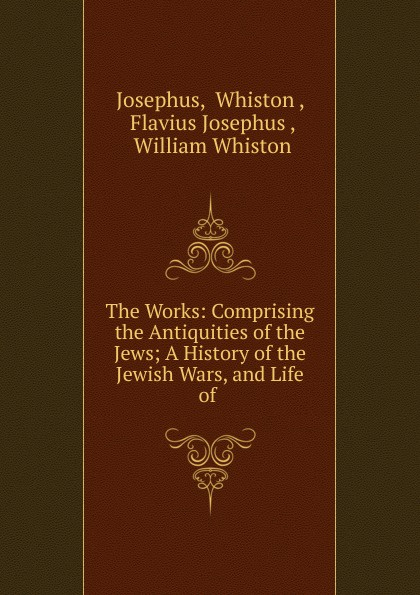 flavius josephus the wars of the jews or the history of the destruction of jerusalem Whiston Josephus The Works: Comprising the Antiquities of the Jews; A History of the Jewish Wars, and Life of .
