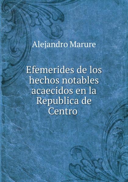 Efemerides de los hechos notables acaecidos en la Republica de Centro .