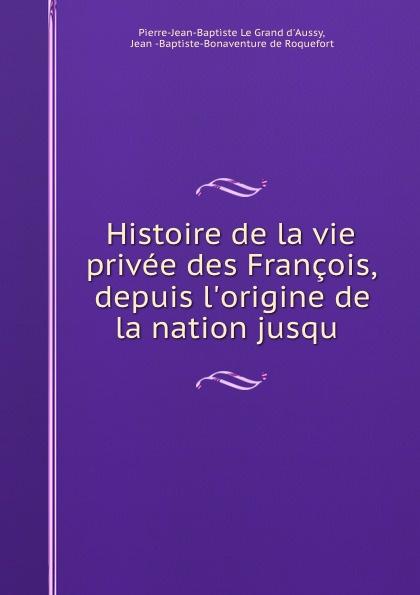 Фото - Pierre-Jean-Baptiste le Grand d'Aussy Histoire de la vie privee des Francois, depuis l.origine de la nation jusqu . jean paul gaultier le male
